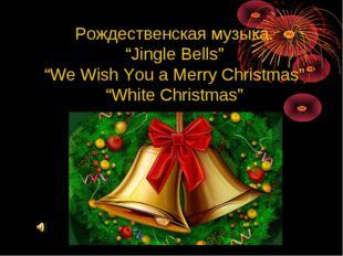 "Рождественская музыка. ""Jingle Bells"" ""We Wish You a Merry Christmas"" ""White"