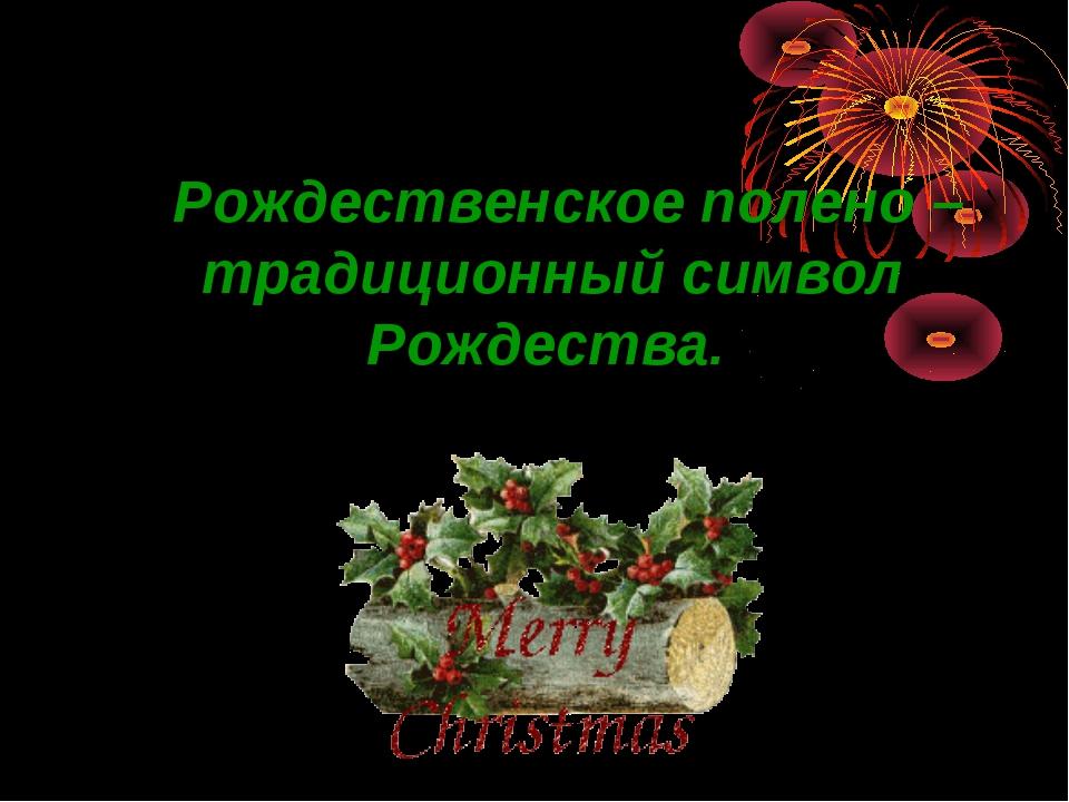 Рождественское полено – традиционный символ Рождества.