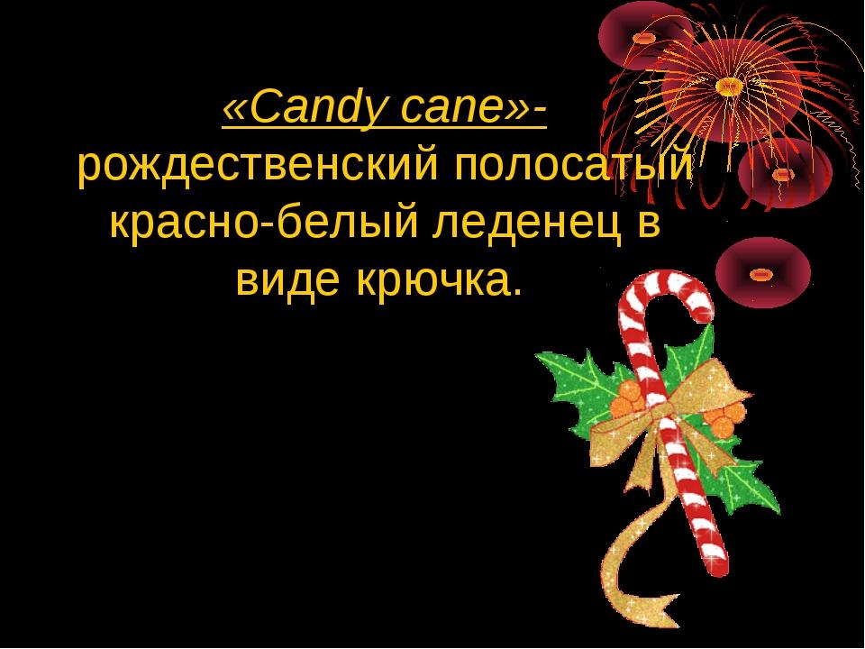 «Сandy cane»-рождественский полосатый красно-белый леденец в виде крючка.