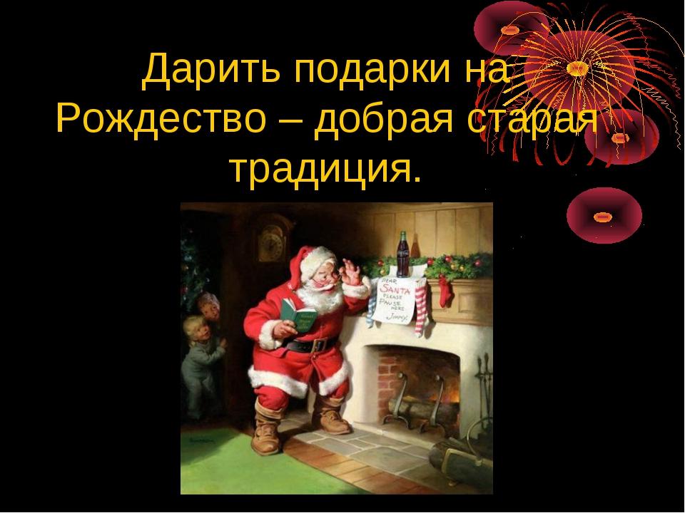 Дарить подарки на Рождество – добрая старая традиция.