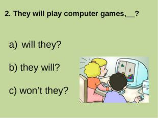 2. They will play computer games,__? will they? b) they will? c) won't they?