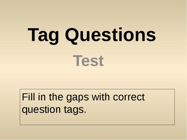Tag Questions Test Fill in the gaps with correct question tags.