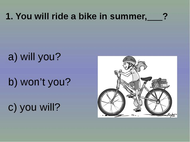 1. You will ride a bike in summer,___? a) will you? b) won't you? c) you will?