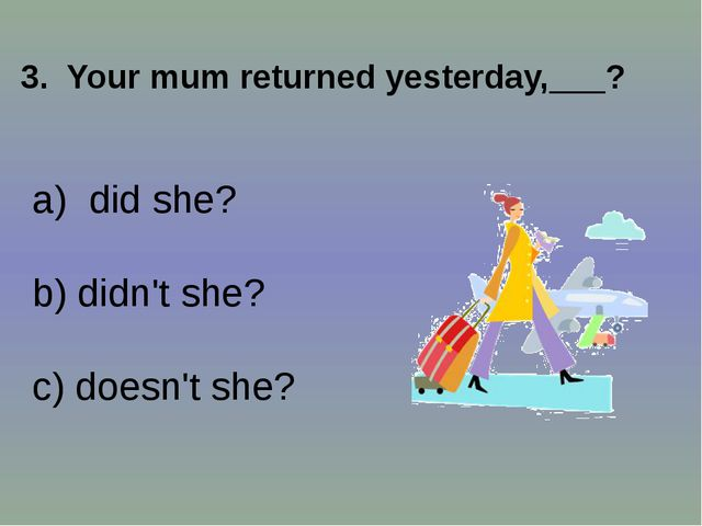 3. Your mum returned yesterday,___? did she? b) didn't she? c) doesn't she?