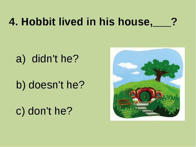 4. Hobbit lived in his house,___? didn't he? b) doesn't he? c) don't he?