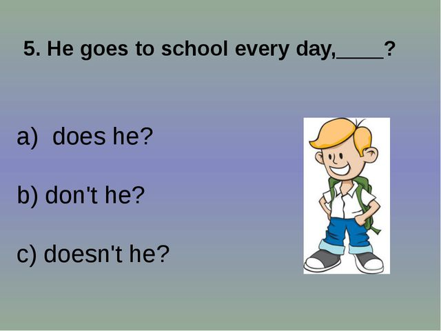 5. He goes to school every day,____? does he? b) don't he? c) doesn't he?