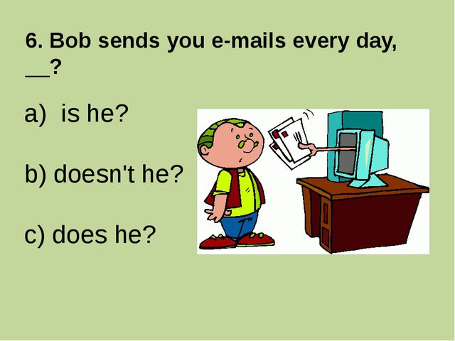 6. Bob sends you e-mails every day, __? is he? b) doesn't he? c) does he?