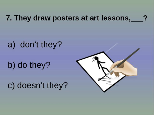 7. They draw posters at art lessons,___? don't they? b) do they? c) doesn't t...