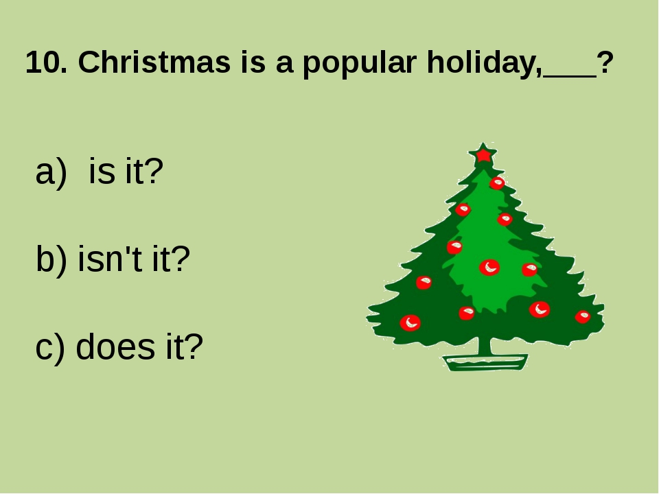 10. Christmas is a popular holiday,___? is it? b) isn't it? c) does it?