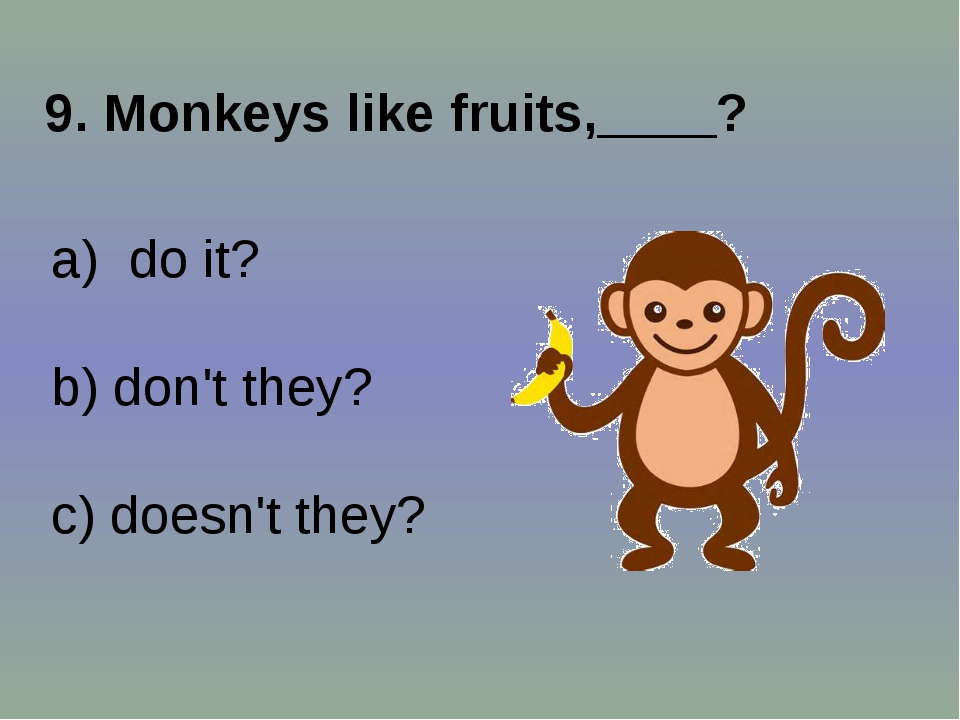 9. Monkeys like fruits,____? do it? b) don't they? c) doesn't they?