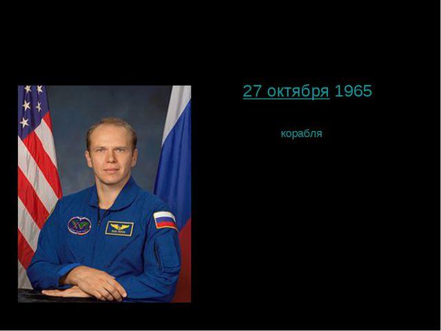 Котов Олег Валериевич 27 октября1965 командиркорабля«Союз ТМА-10», инстру...