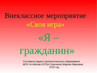 Внеклассное мероприятие «Своя игра» «Я – гражданин» Составила педагог дополни