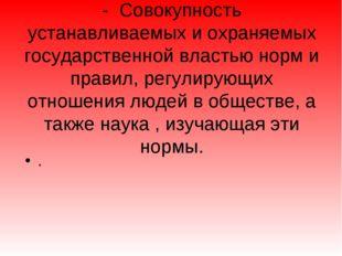 - Совокупность устанавливаемых и охраняемых государственной властью норм и пр