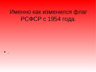 Именно как изменился флаг РСФСР с 1954 года. .