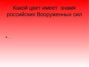 Какой цвет имеет знамя российских Вооруженных сил .