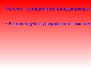 Россия – священная наша держава, Россия – любимая наша страна. В каком году б