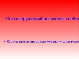 """""""Союз нерушимый республик свободных Сплотила навеки великая Русь. Да здравств"""