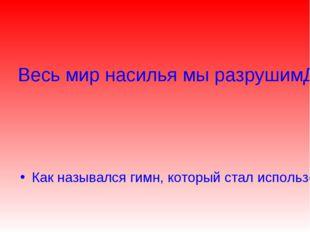 Весь мир насилья мы разрушим До основанья, а затем Мы наш, мы новый мир постр