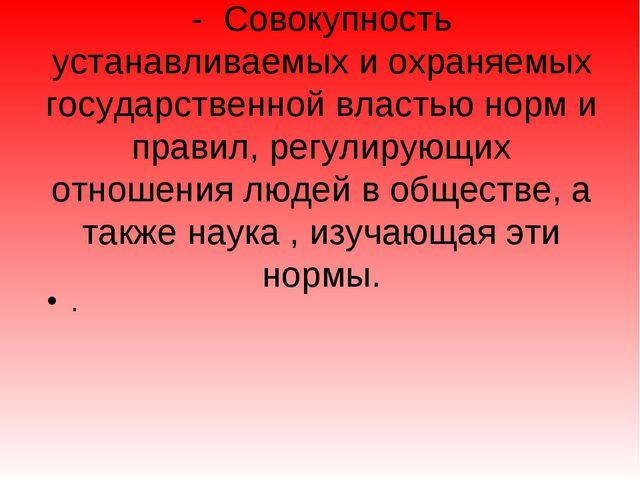 - Совокупность устанавливаемых и охраняемых государственной властью норм и пр...