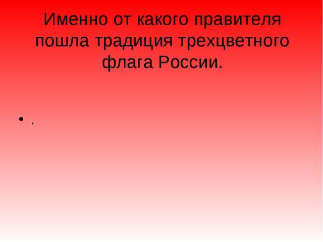 Именно от какого правителя пошла традиция трехцветного флага России. .