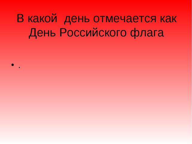 В какой день отмечается как День Российского флага .