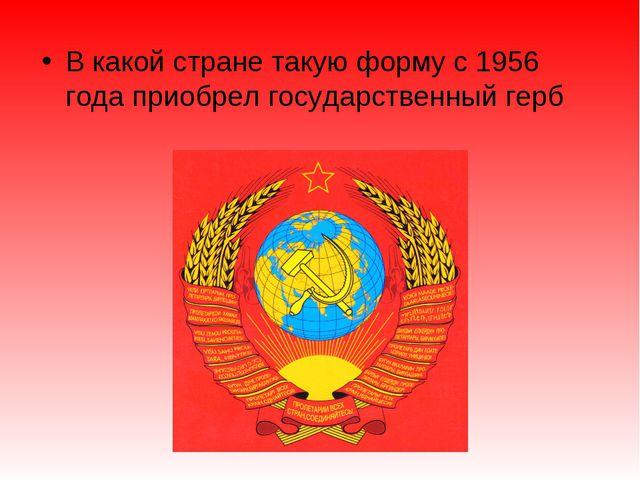 В какой стране такую форму с 1956 года приобрел государственный герб