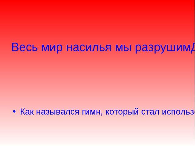 Весь мир насилья мы разрушим До основанья, а затем Мы наш, мы новый мир постр...
