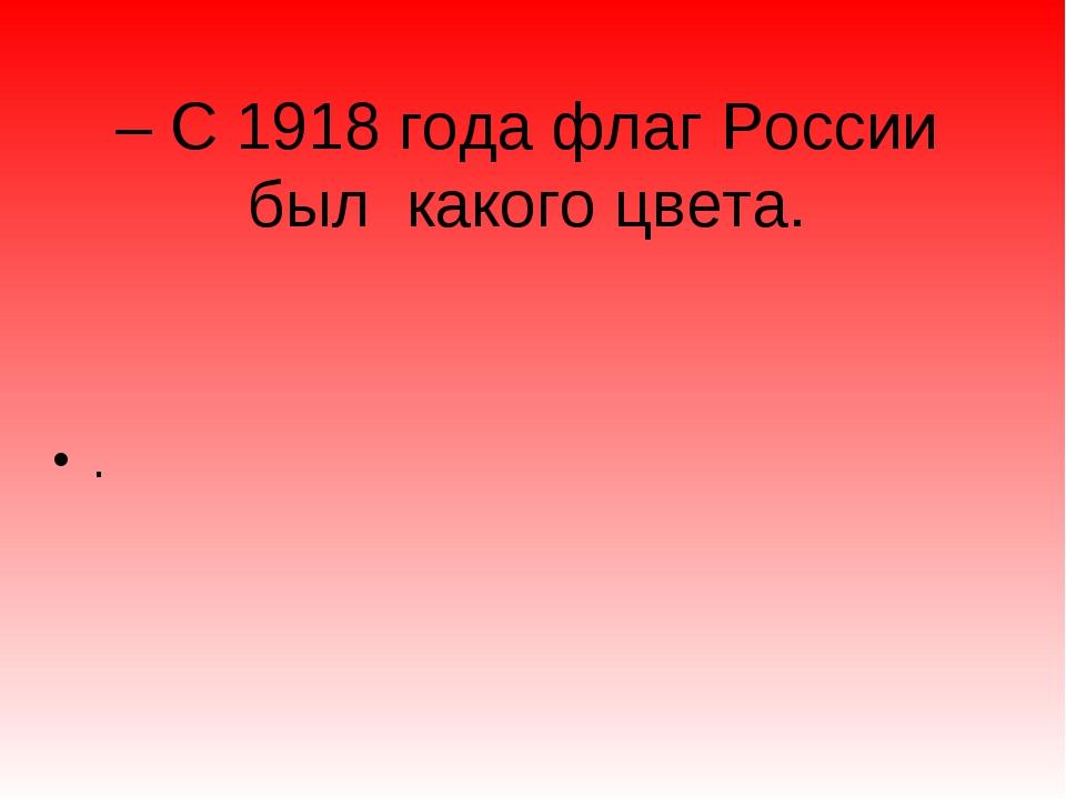 – С 1918 года флаг России был какого цвета. .