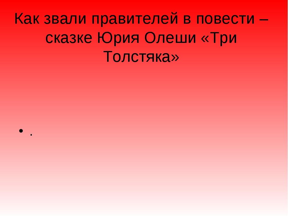Как звали правителей в повести –сказке Юрия Олеши «Три Толстяка» .