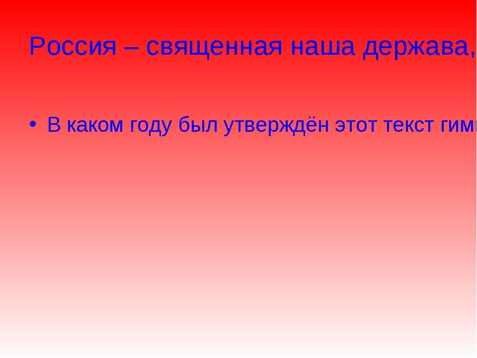Россия – священная наша держава, Россия – любимая наша страна. В каком году б...