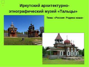 Иркутский архитектурно-этнографический музей «Тальцы» Тема: «Россия- Родина