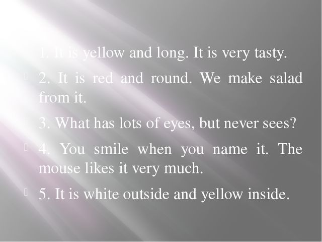1. It is yellow and long. It is very tasty. 2. It is red and round. We make s...