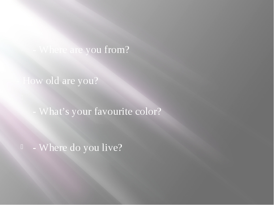 - Where are you from? - How old are you? - What's your favourite color? - Wh...