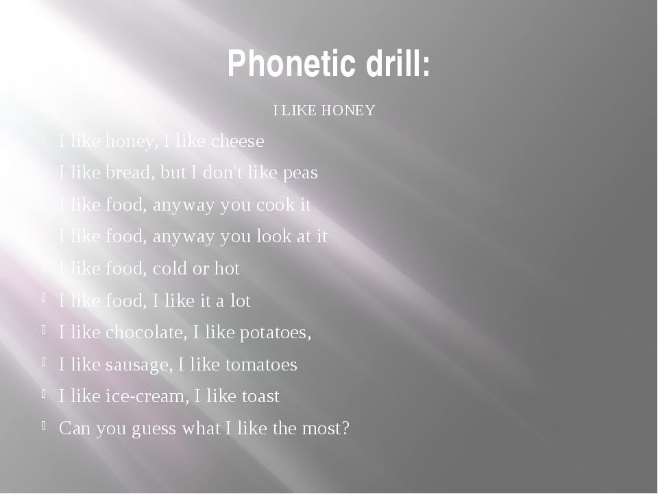 Phonetic drill: I LIKE HONEY I like honey, I like cheese I like bread, but I...