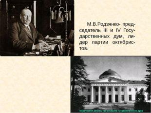 М.В.Родзянко- пред-седатель III и IV Госу-дарственных дум, ли-дер партии окт
