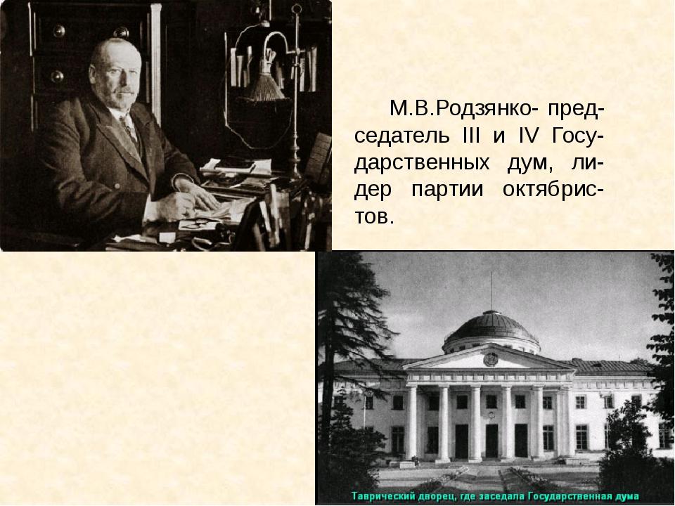 М.В.Родзянко- пред-седатель III и IV Госу-дарственных дум, ли-дер партии окт...