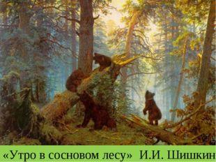 «Утро в сосновом лесу» И.И. Шишкин