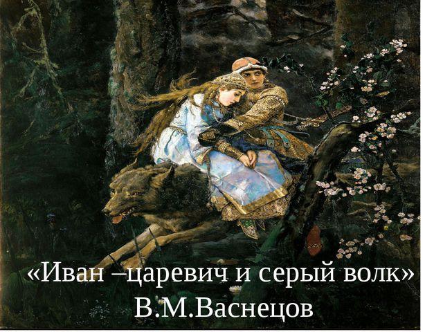 «Иван –царевич и серый волк» В.М.Васнецов