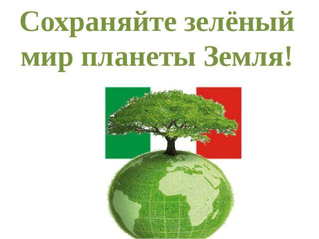 Сохраняйте зелёный мир планеты Земля!