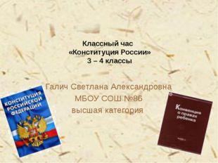 Классный час «Конституция России» 3 – 4 классы Галич Светлана Александровна М