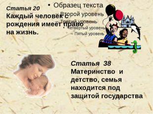 Статья 20 Каждый человек с рождения имеет право на жизнь. Статья 38 Материнс
