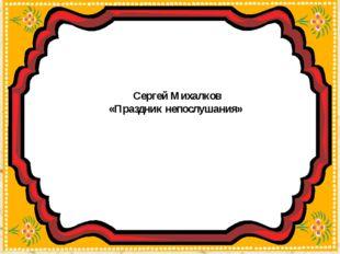 Сергей Михалков «Праздник непослушания»