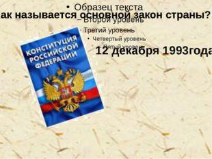 - Как называется основной закон страны? 12 декабря 1993года.