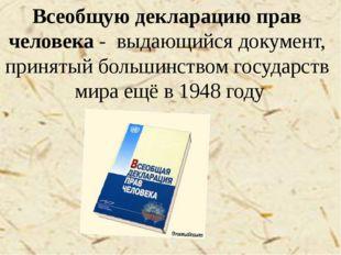Всеобщую декларацию прав человека - выдающийся документ, принятый большинств