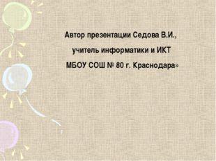 Автор презентации Седова В.И., учитель информатики и ИКТ МБОУ СОШ № 80 г. Кра