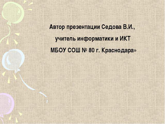 Автор презентации Седова В.И., учитель информатики и ИКТ МБОУ СОШ № 80 г. Кра...