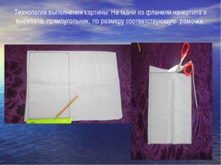 Технология выполнения картины: На ткани из фланели начертила и вырезала прямо