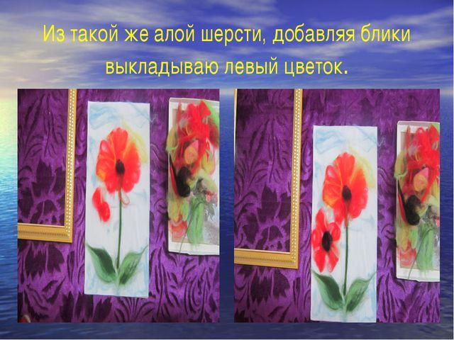 Из такой же алой шерсти, добавляя блики выкладываю левый цветок.