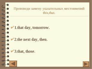 Произведи замену указательных местоимений this,that. 1.that day, tomorrow. 2.