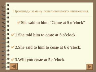 """Произведи замену повелительного наклонения. She said to him, """"Come at 5 o'clo"""